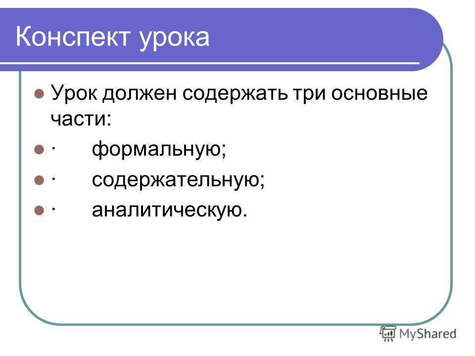 Конспект урока Урок должен содержать три основные части: · формальную; · содержательную; · аналитическую.