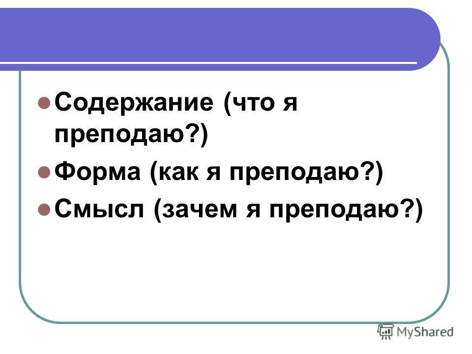 Содержание (что я преподаю?) Форма (как я преподаю?) Смысл (зачем я преподаю?)