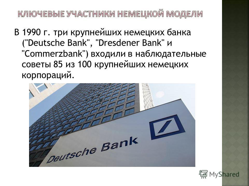 В 1990 г. три крупнейших немецких банка (Deutsche Bank, Dresdener Bank и Commerzbank) входили в наблюдательные советы 85 из 100 крупнейших немецких корпораций.