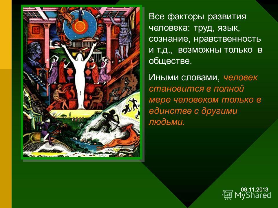 09.11.2013 11 Все факторы развития человека: труд, язык, сознание, нравственность и т.д., возможны только в обществе. Иными словами, человек становится в полной мере человеком только в единстве с другими людьми.