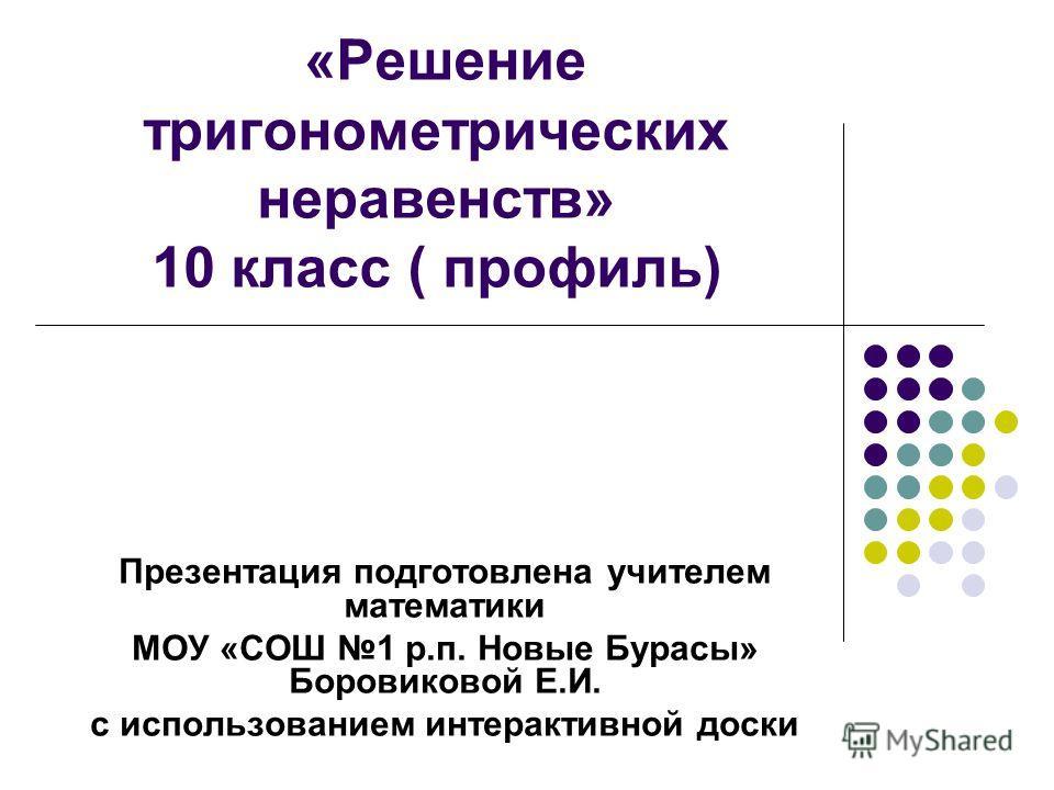 «Решение тригонометрических неравенств» 10 класс ( профиль) Презентация подготовлена учителем математики МОУ «СОШ 1 р.п. Новые Бурасы» Боровиковой Е.И. с использованием интерактивной доски