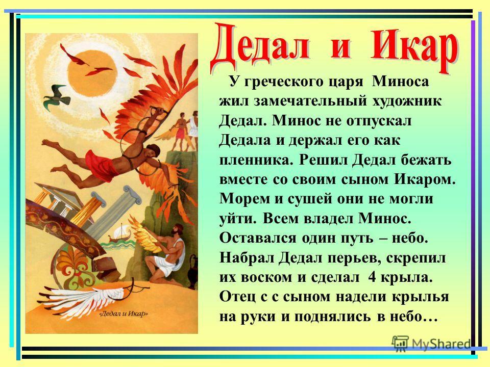 У греческого царя Миноса жил замечательный художник Дедал. Минос не отпускал Дедала и держал его как пленника. Решил Дедал бежать вместе со своим сыном Икаром. Морем и сушей они не могли уйти. Всем владел Минос. Оставался один путь – небо. Набрал Дед