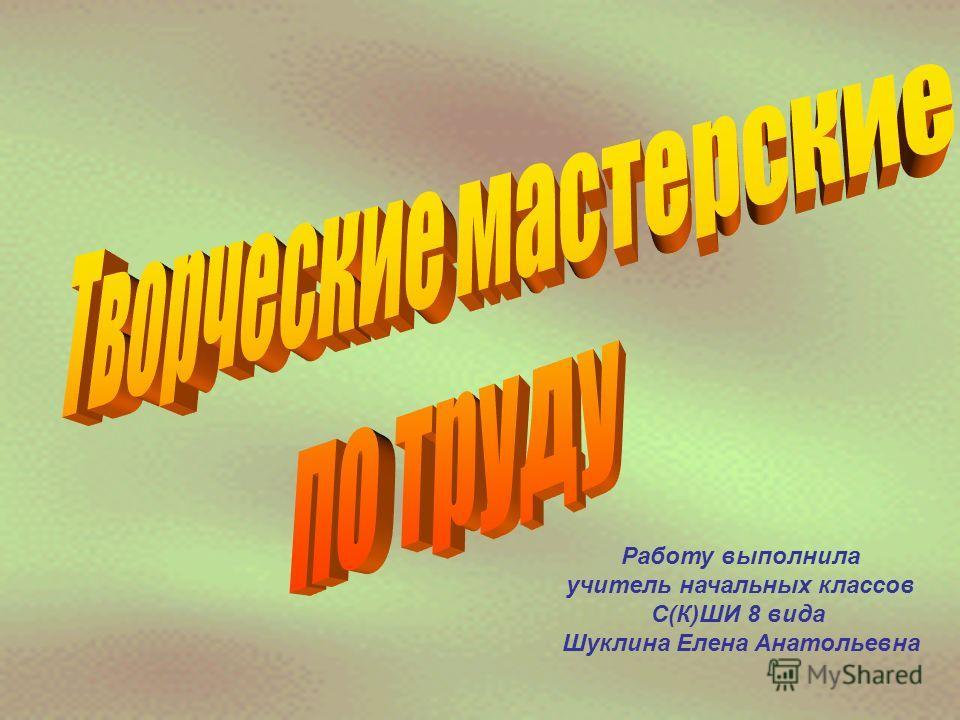 Работу выполнила учитель начальных классов С(К)ШИ 8 вида Шуклина Елена Анатольевна