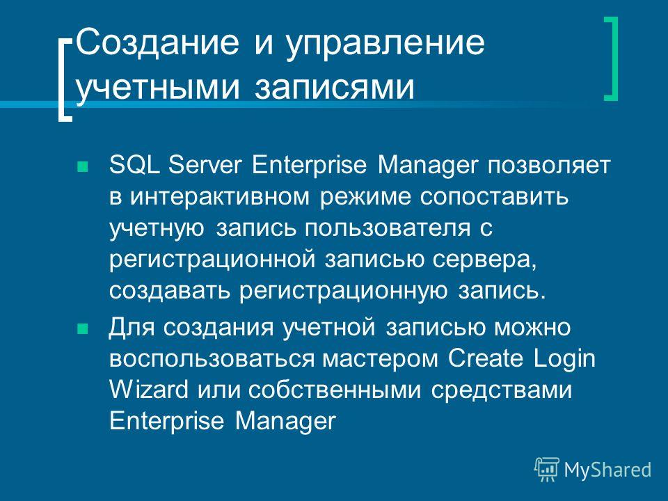 Создание и управление учетными записями SQL Server Enterprise Manager позволяет в интерактивном режиме сопоставить учетную запись пользователя с регистрационной записью сервера, создавать регистрационную запись. Для создания учетной записью можно вос