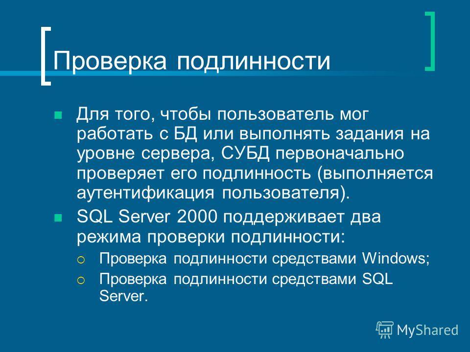 Проверка подлинности Для того, чтобы пользователь мог работать с БД или выполнять задания на уровне сервера, СУБД первоначально проверяет его подлинность (выполняется аутентификация пользователя). SQL Server 2000 поддерживает два режима проверки подл