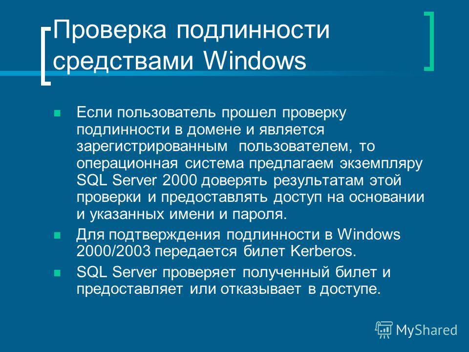Проверка подлинности средствами Windows Если пользователь прошел проверку подлинности в домене и является зарегистрированным пользователем, то операционная система предлагаем экземпляру SQL Server 2000 доверять результатам этой проверки и предоставля