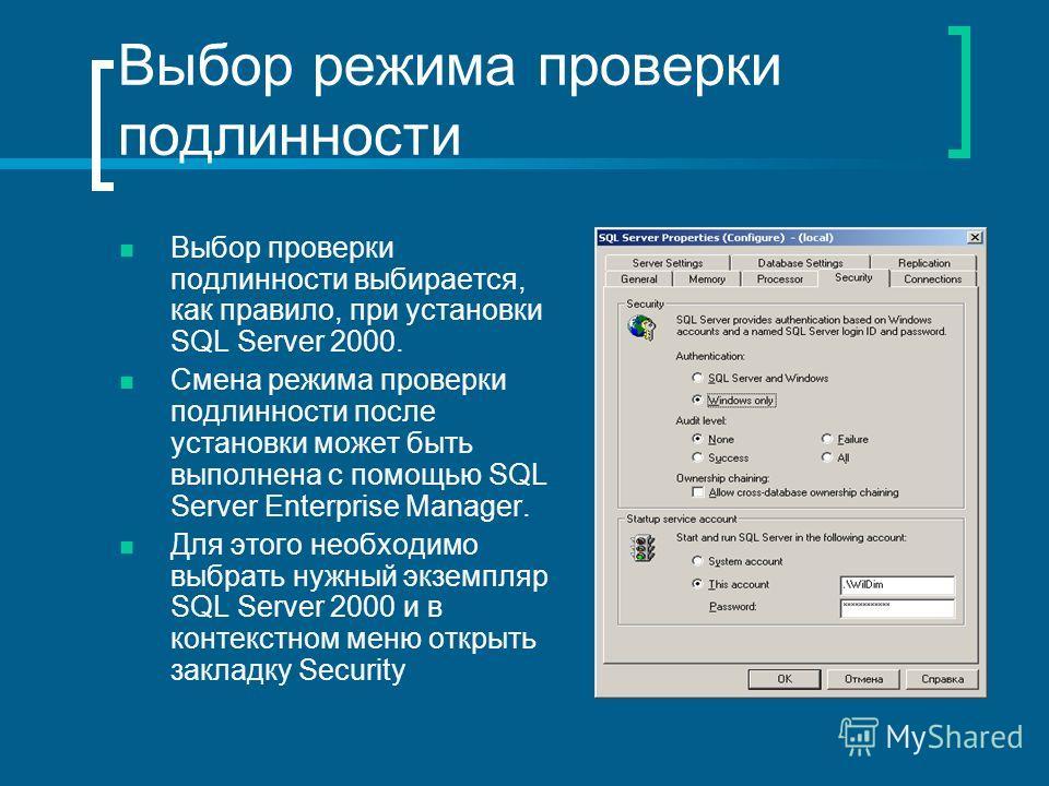 Выбор режима проверки подлинности Выбор проверки подлинности выбирается, как правило, при установки SQL Server 2000. Смена режима проверки подлинности после установки может быть выполнена с помощью SQL Server Enterprise Manager. Для этого необходимо