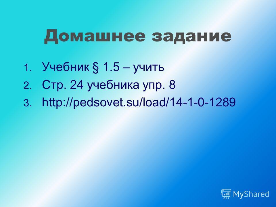 Домашнее задание 1. Учебник § 1.5 – учить 2. Стр. 24 учебника упр. 8 3. http://pedsovet.su/load/14-1-0-1289