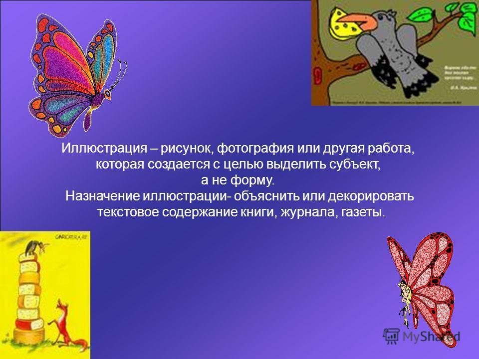 Иллюстрация – рисунок, фотография или другая работа, которая создается с целью выделить субъект, а не форму. Назначение иллюстрации- объяснить или декорировать текстовое содержание книги, журнала, газеты.
