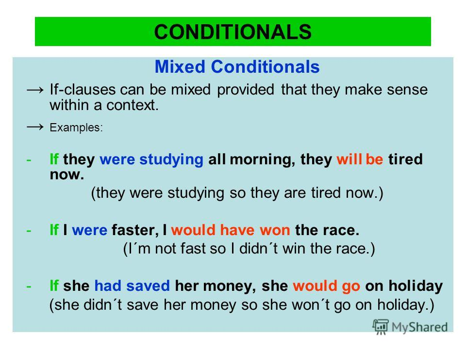 CONDITIONALS Mixed Conditionals If-clauses can be mixed provided that they make sense within a context. Examples: -If they were studying all morning, they will be tired now. (they were studying so they are tired now.) -If I were faster, I would have