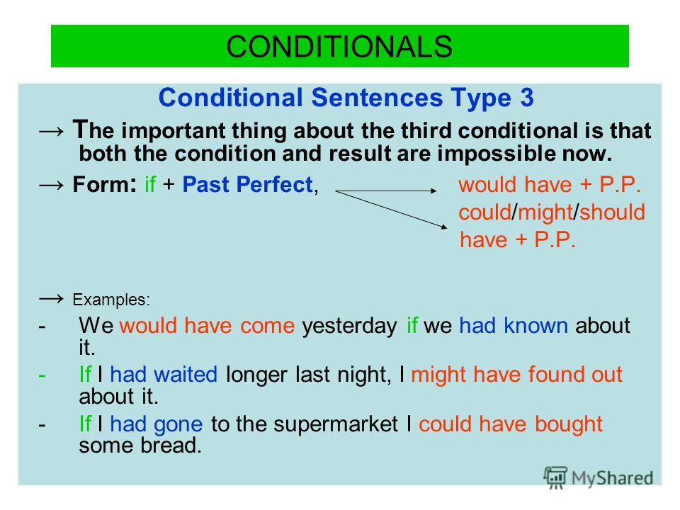 CONDITIONALS Conditional Sentences Type 3 T he important thing about the third conditional is that both the condition and result are impossible now. Form : if + Past Perfect, would have + P.P. could/might/should have + P.P. Examples: -We would have c