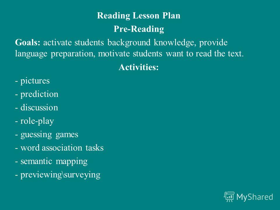 Reading Lesson Plan Pre-Reading Goals: activate students background knowledge, provide language preparation, motivate students want to read the text. Activities: - pictures - prediction - discussion - role-play - guessing games - word association tas