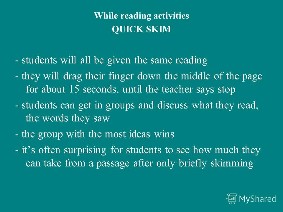 While reading activities QUICK SKIM - students will all be given the same reading - they will drag their finger down the middle of the page for about 15 seconds, until the teacher says stop - students can get in groups and discuss what they read, the