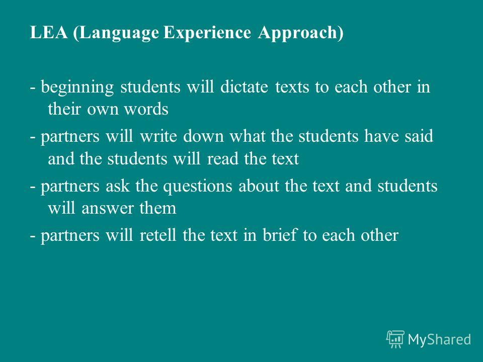 LEA (Language Experience Approach) - beginning students will dictate texts to each other in their own words - partners will write down what the students have said and the students will read the text - partners ask the questions about the text and stu