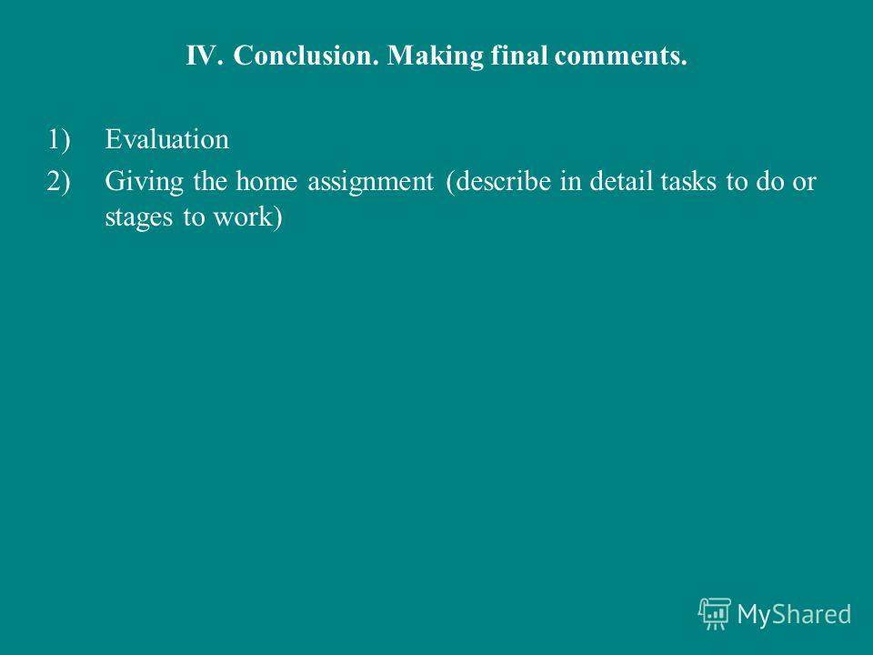 IV. Conclusion. Making final comments. 1)Evaluation 2)Giving the home assignment (describe in detail tasks to do or stages to work)
