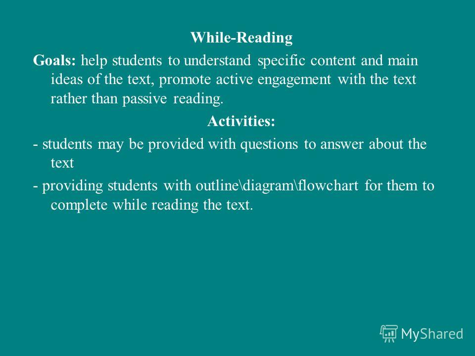 While-Reading Goals: help students to understand specific content and main ideas of the text, promote active engagement with the text rather than passive reading. Activities: - students may be provided with questions to answer about the text - provid