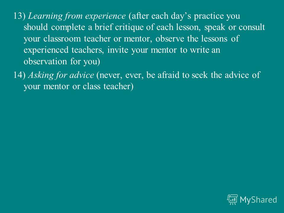 13) Learning from experience (after each days practice you should complete a brief critique of each lesson, speak or consult your classroom teacher or mentor, observe the lessons of experienced teachers, invite your mentor to write an observation for