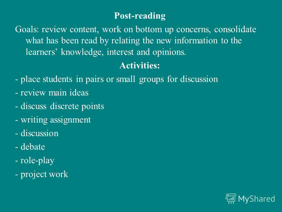 Post-reading Goals: review content, work on bottom up concerns, consolidate what has been read by relating the new information to the learners knowledge, interest and opinions. Activities: - place students in pairs or small groups for discussion - re