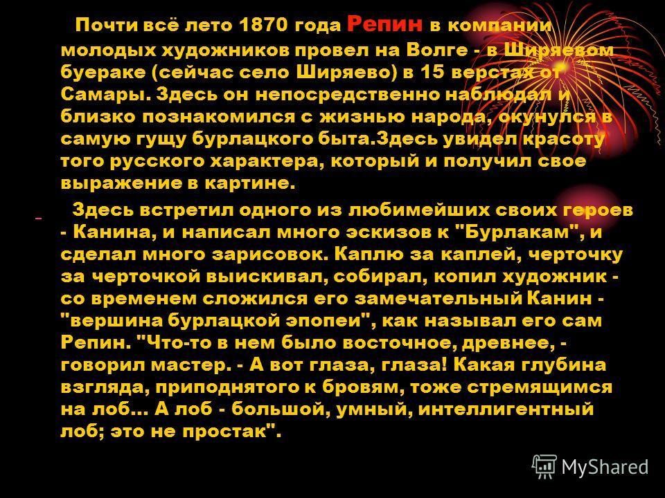 Почти всё лето 1870 года Репин в компании молодых художников провел на Волге - в Ширяевом буераке (сейчас село Ширяево) в 15 верстах от Самары. Здесь он непосредственно наблюдал и близко познакомился с жизнью народа, окунулся в самую гущу бурлацкого