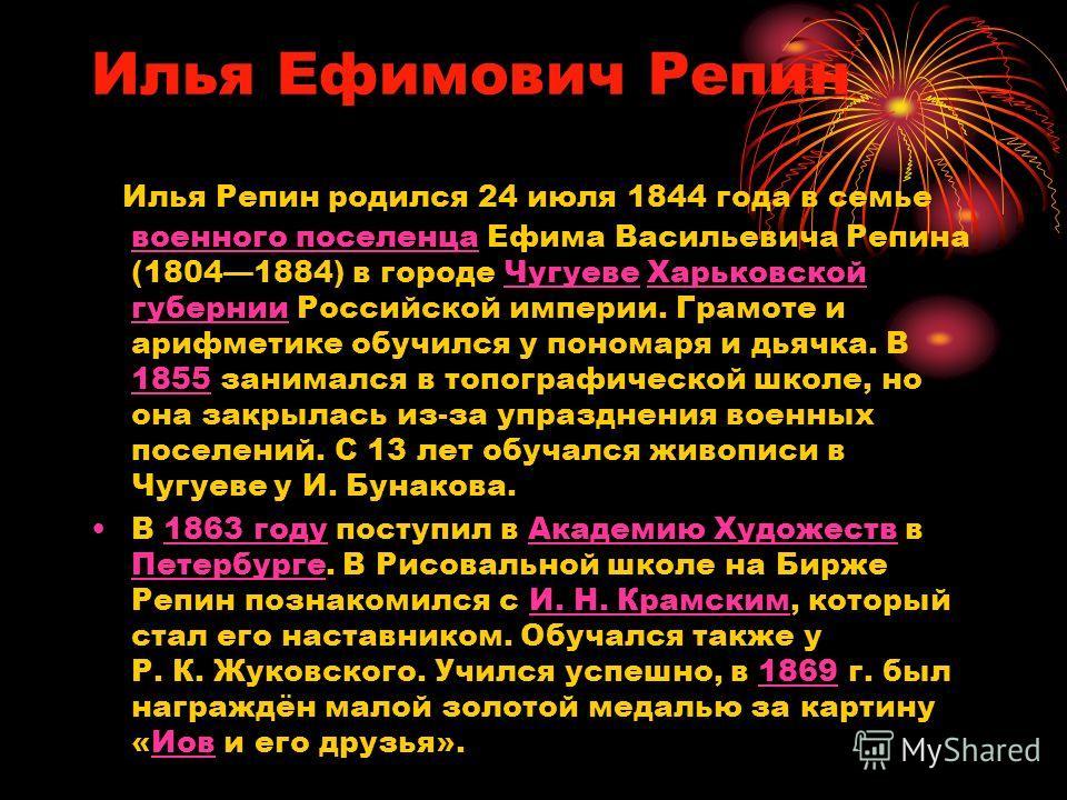 Илья Ефимович Репин Илья Репин родился 24 июля 1844 года в семье военного поселенца Ефима Васильевича Репина (18041884) в городе Чугуеве Харьковской губернии Российской империи. Грамоте и арифметике обучился у пономаря и дьячка. В 1855 занимался в то