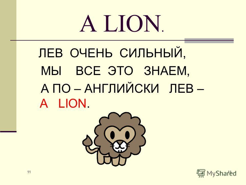 11 A LION. ЛЕВ ОЧЕНЬ СИЛЬНЫЙ, МЫ ВСЕ ЭТО ЗНАЕМ, А ПО – АНГЛИЙСКИ ЛЕВ – A LION.