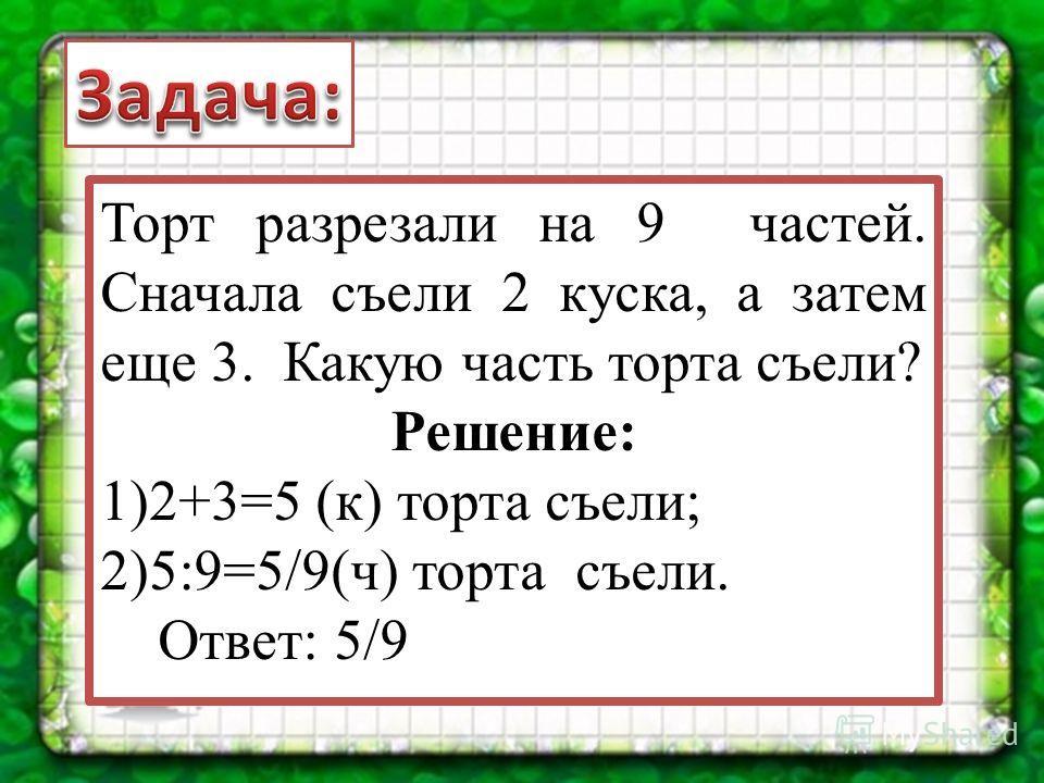 Торт разрезали на 9 частей. Сначала съели 2 куска, а затем еще 3. Какую часть торта съели? Решение: 1)2+3=5 (к) торта съели; 2)5:9=5/9(ч) торта съели. Ответ: 5/9