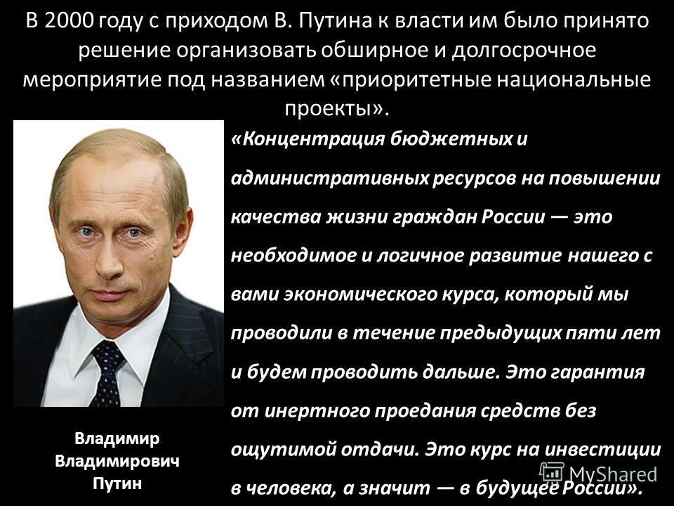 В 2000 году с приходом В. Путина к власти им было принято решение организовать обширное и долгосрочное мероприятие под названием «приоритетные национальные проекты». «Концентрация бюджетных и административных ресурсов на повышении качества жизни граж