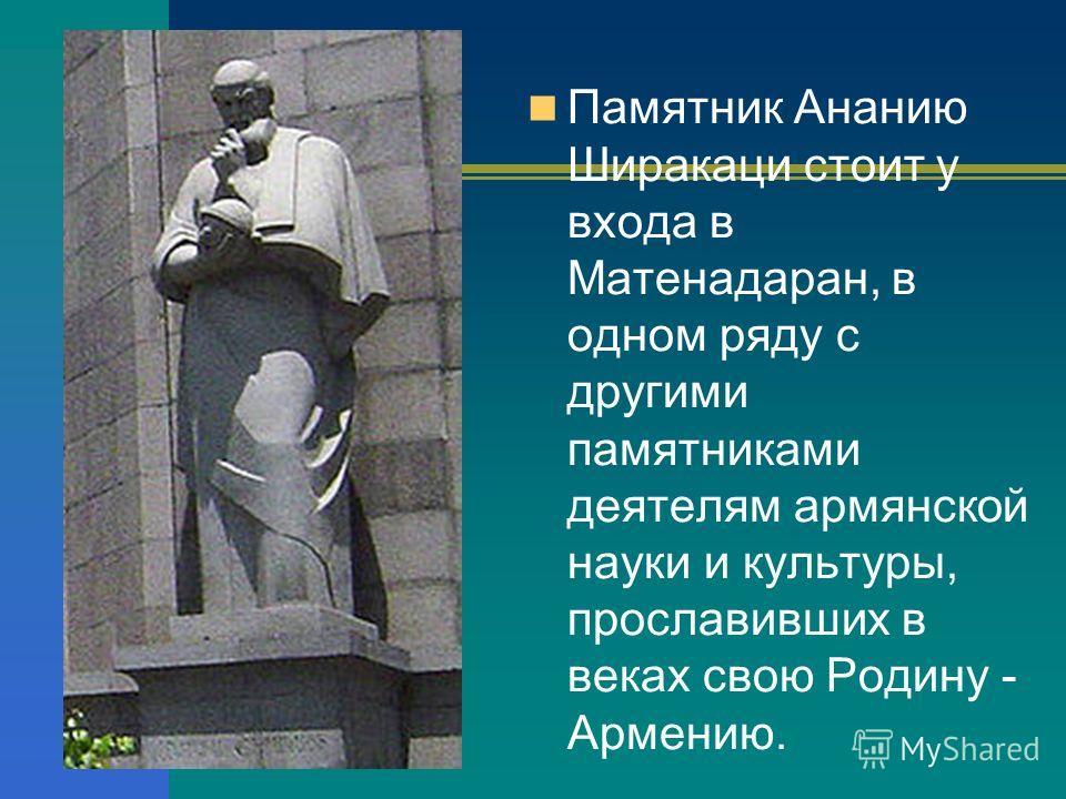 Памятник Ананию Ширакаци стоит у входа в Матенадаран, в одном ряду с другими памятниками деятелям армянской науки и культуры, прославивших в веках свою Родину - Армению.