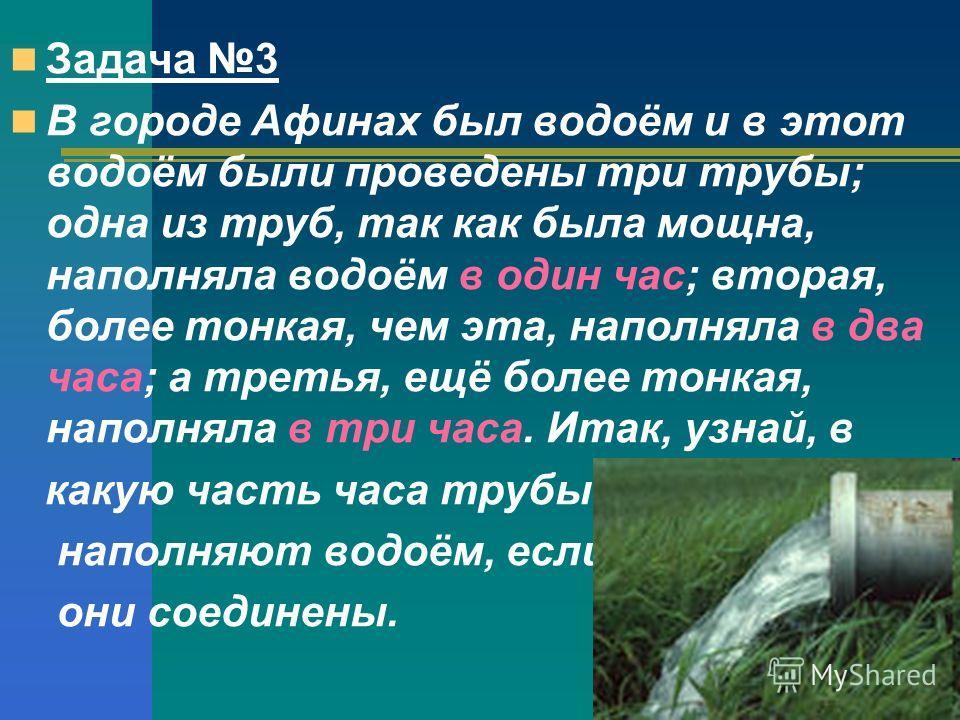 Задача 3 В городе Афинах был водоём и в этот водоём были проведены три трубы; одна из труб, так как была мощна, наполняла водоём в один час; вторая, более тонкая, чем эта, наполняла в два часа; а третья, ещё более тонкая, наполняла в три часа. Итак,