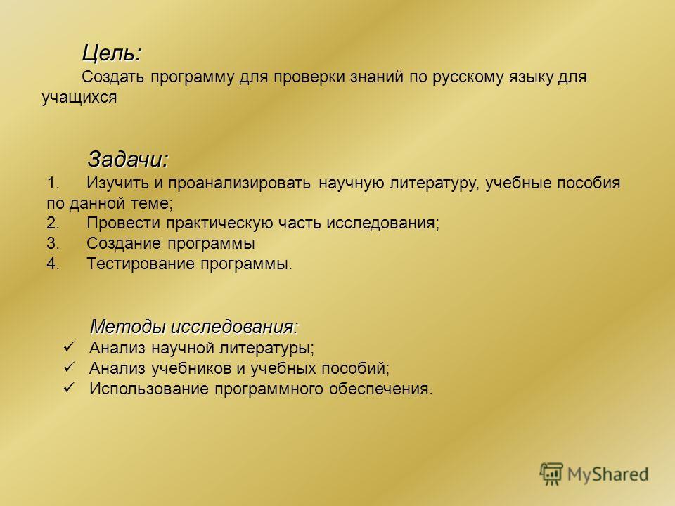 Цель: Создать программу для проверки знаний по русскому языку для учащихся Задачи: 1.Изучить и проанализировать научную литературу, учебные пособия по данной теме; 2.Провести практическую часть исследования; 3.Создание программы 4.Тестирование програ