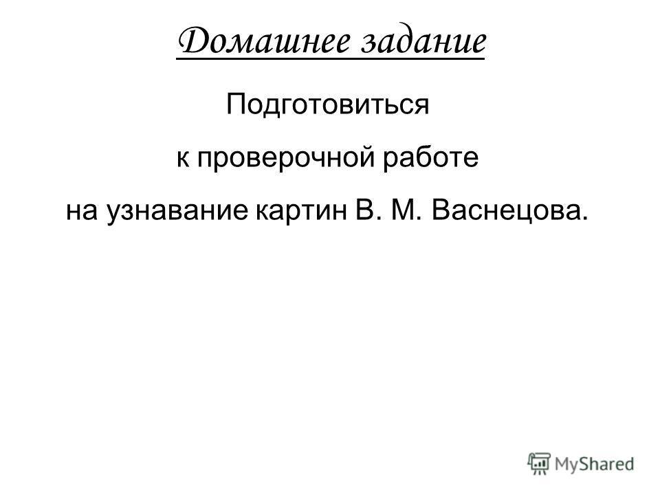 Домашнее задание Подготовиться к проверочной работе на узнавание картин В. М. Васнецова.