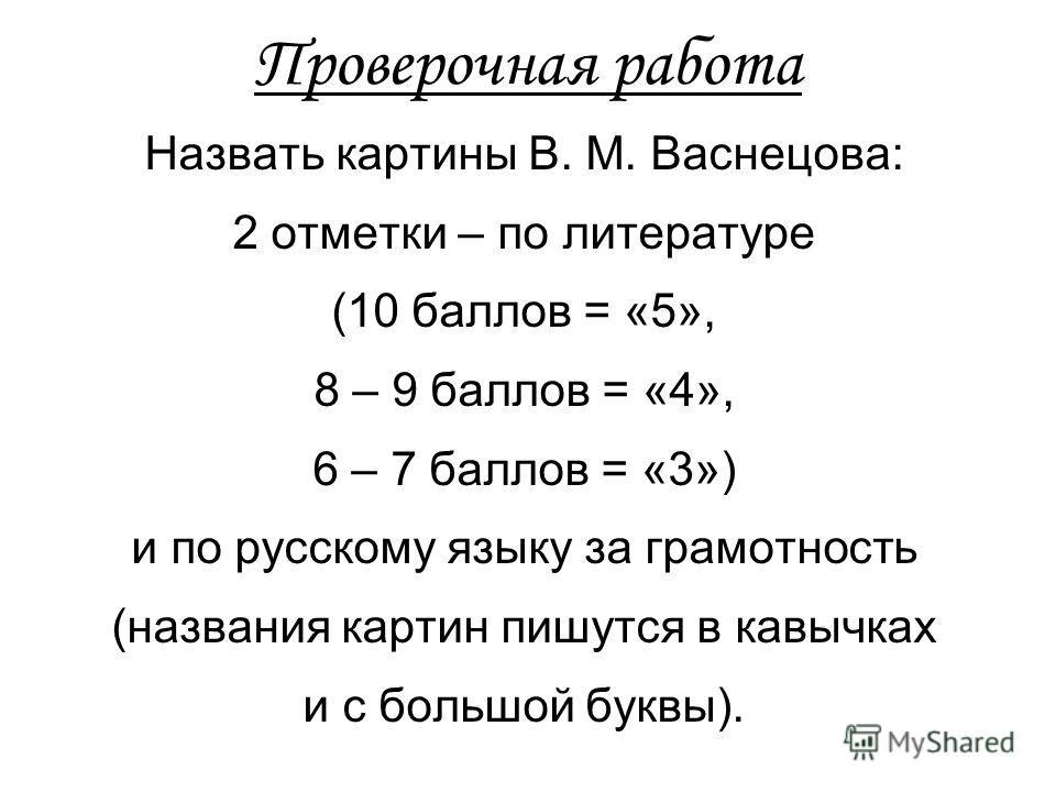 Проверочная работа Назвать картины В. М. Васнецова: 2 отметки – по литературе (10 баллов = «5», 8 – 9 баллов = «4», 6 – 7 баллов = «3») и по русскому языку за грамотность (названия картин пишутся в кавычках и с большой буквы).