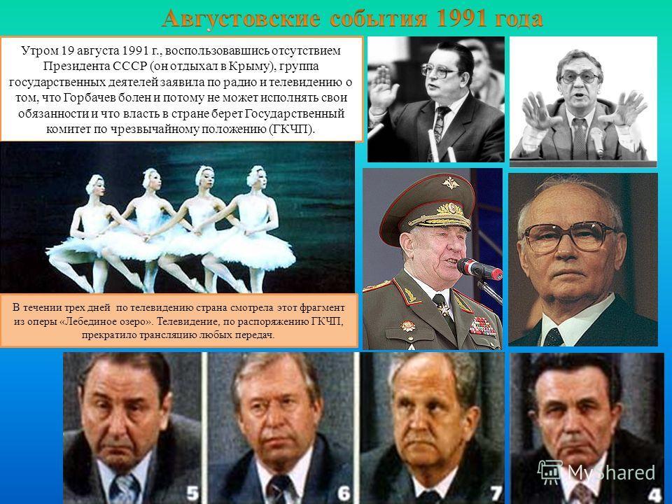 Утром 19 августа 1991 г., воспользовавшись отсутствием Президента СССР (он отдыхал в Крыму), группа государственных деятелей заявила по радио и телевидению о том, что Горбачев болен и потому не может исполнять свои обязанности и что власть в стране б