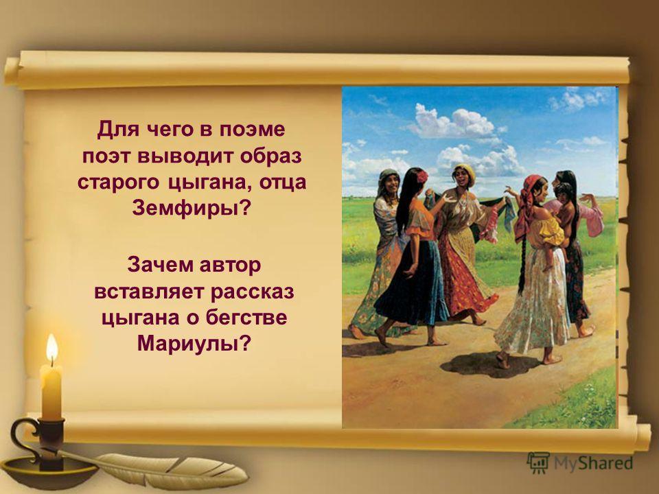 Для чего в поэме поэт выводит образ старого цыгана, отца Земфиры? Зачем автор вставляет рассказ цыгана о бегстве Мариулы?