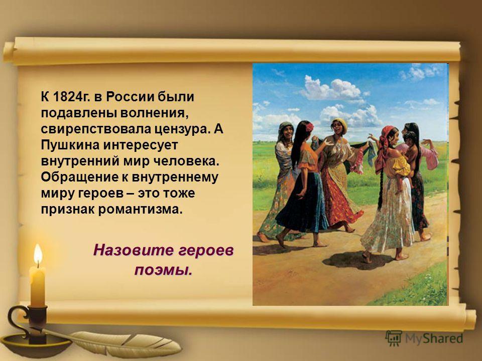 К 1824г. в России были подавлены волнения, свирепствовала цензура. А Пушкина интересует внутренний мир человека. Обращение к внутреннему миру героев – это тоже признак романтизма. Назовите героев поэмы.