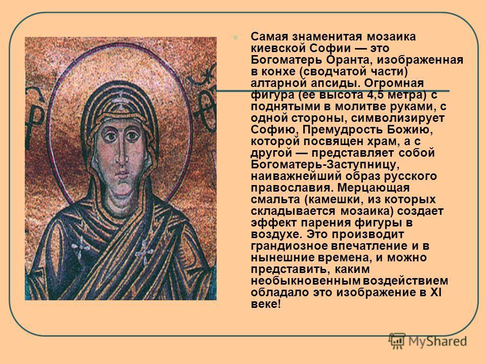 Самая знаменитая мозаика киевской Софии это Богоматерь Оранта, изображенная в конхе (сводчатой части) алтарной апсиды. Огромная фигура (ее высота 4,5 метра) с поднятыми в молитве руками, с одной стороны, символизирует Софию, Премудрость Божию, которо