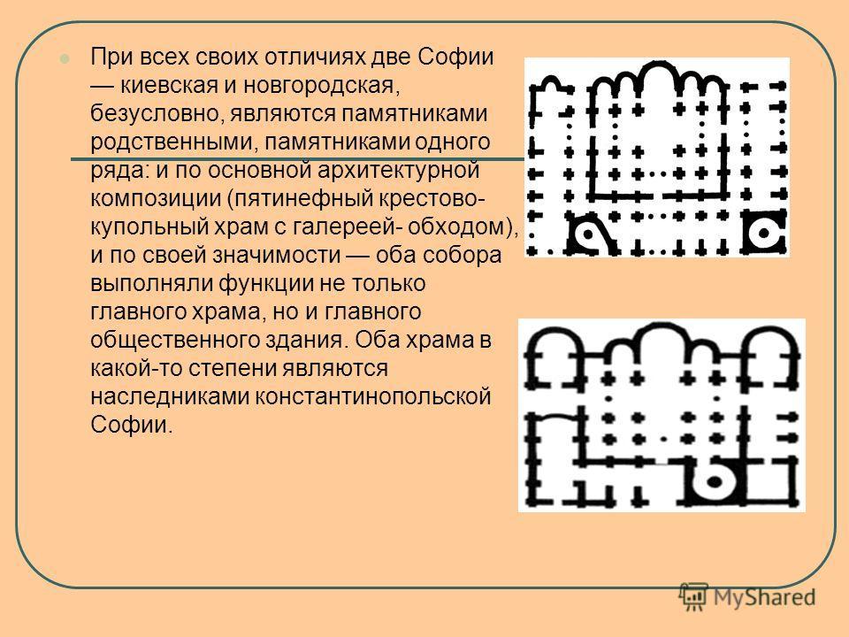 При всех своих отличиях две Софии киевская и новгородская, безусловно, являются памятниками родственными, памятниками одного ряда: и по основной архитектурной композиции (пятинефный крестово- купольный храм с галереей- обходом), и по своей значимости
