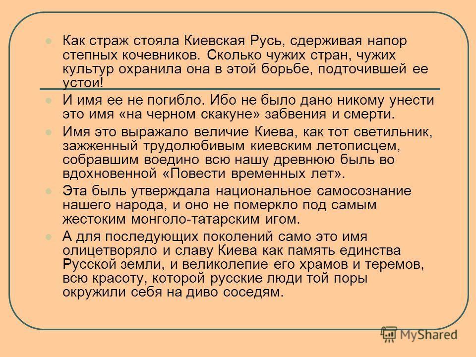 Как страж стояла Киевская Русь, сдерживая напор степных кочевников. Сколько чужих стран, чужих культур охранила она в этой борьбе, подточившей ее устои! И имя ее не погибло. Ибо не было дано никому унести это имя «на черном скакуне» забвения и смерти
