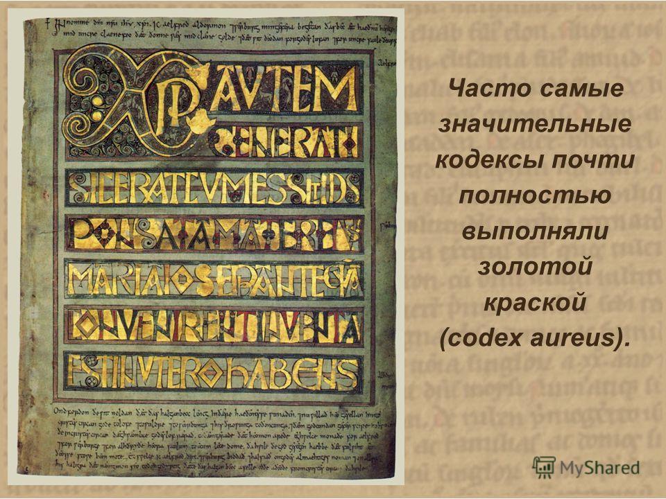 Часто самые значительные кодексы почти полностью выполняли золотой краской (codex aureus). Часто самые значительные кодексы почти полностью выполняли золотой краской (codex aureus).