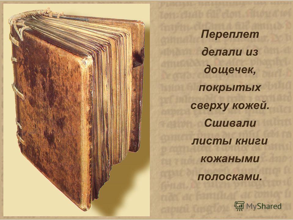 Переплет делали из дощечек, покрытых сверху кожей. Сшивали листы книги кожаными полосками. Переплет делали из дощечек, покрытых сверху кожей. Сшивали листы книги кожаными полосками.