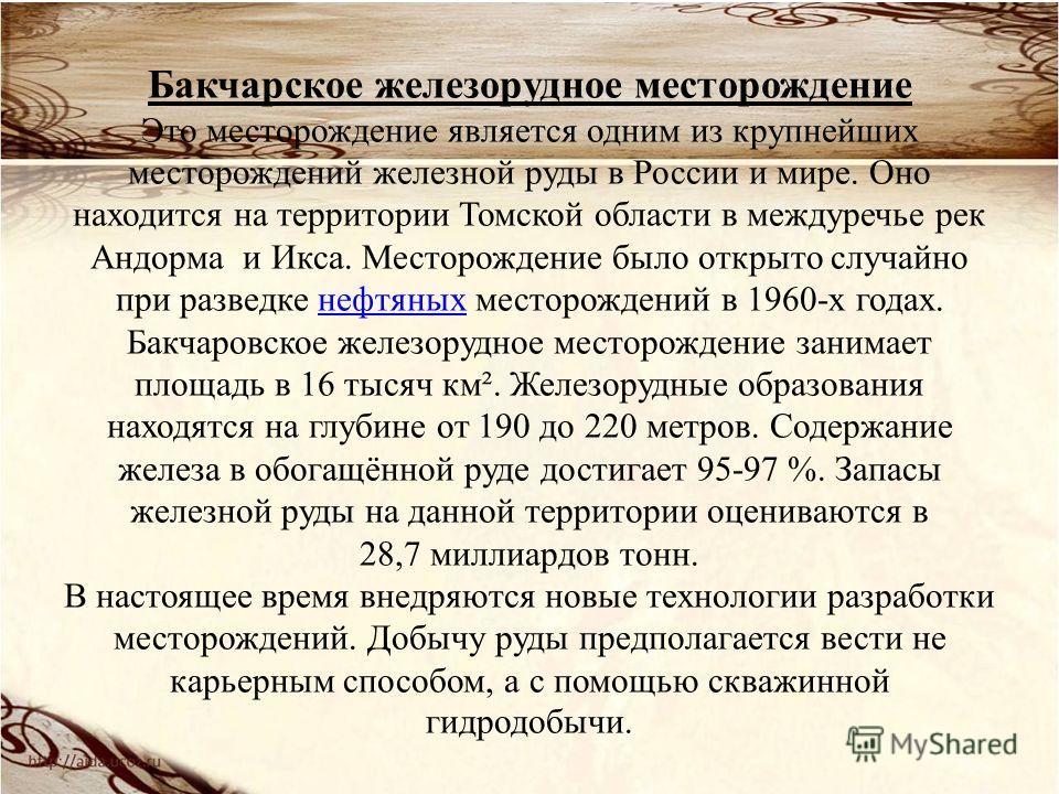 Бакчарское железорудное месторождение Это месторождение является одним из крупнейших месторождений железной руды в России и мире. Оно находится на территории Томской области в междуречье рек Андорма и Икса. Месторождение было открыто случайно при раз