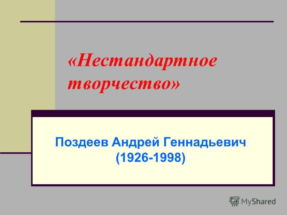 «Нестандартное творчество» Поздеев Андрей Геннадьевич (1926-1998)