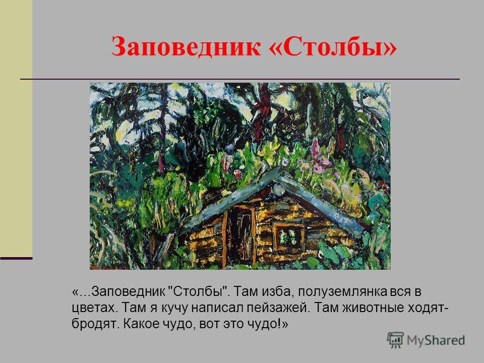 Заповедник «Столбы» «...Заповедник Столбы. Там изба, полуземлянка вся в цветах. Там я кучу написал пейзажей. Там животные ходят- бродят. Какое чудо, вот это чудо!»