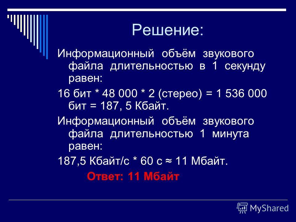 Решение: Информационный объём звукового файла длительностью в 1 секунду равен: 16 бит * 48 000 * 2 (стерео) = 1 536 000 бит = 187, 5 Кбайт. Информационный объём звукового файла длительностью 1 минута равен: 187,5 Кбайт/с * 60 с 11 Мбайт. Ответ: 11 Мб