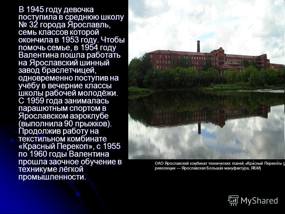 В 1945 году девочка поступила в среднюю школу 32 города Ярославль, семь классов которой окончила в 1953 году. Чтобы помочь семье, в 1954 году Валентина пошла работать на Ярославский шинный завод браслетчицей, одновременно поступив на учёбу в вечерние