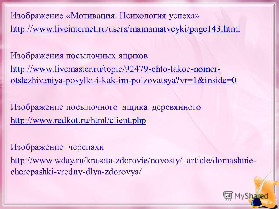 Изображение «Мотивация. Психология успеха» http://www.liveinternet.ru/users/mamamatveyki/page143.html Изображения посылочных ящиков http://www.livemaster.ru/topic/92479-chto-takoe-nomer- otslezhivaniya-posylki-i-kak-im-polzovatsya?vr=1&inside=0 Изобр