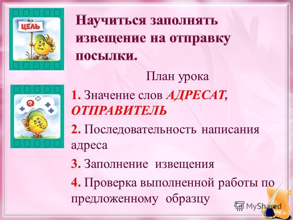 План урока 1. Значение слов АДРЕСАТ, ОТПРАВИТЕЛЬ 2. Последовательность написания адреса 3. Заполнение извещения 4. Проверка выполненной работы по предложенному образцу