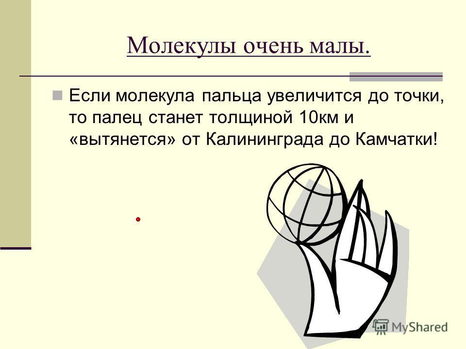 Молекулы очень малы. Если молекула пальца увеличится до точки, то палец станет толщиной 10км и «вытянется» от Калининграда до Камчатки!