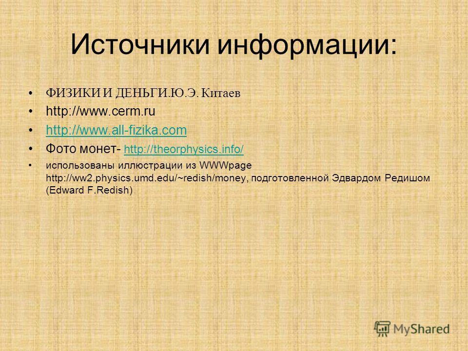 Источники информации: ФИЗИКИ И ДЕНЬГИ.Ю.Э. Китаев http://www.cerm.ru http://www.all-fizika.com Фото монет- http://theorphysics.info/ http://theorphysics.info/ использованы иллюстрации из WWWpage http://ww2.physics.umd.edu/~redish/money, подготовленно