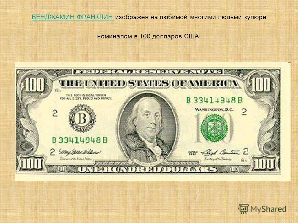 БЕНДЖАМИН ФРАНКЛИН БЕНДЖАМИН ФРАНКЛИН изображен на любимой многими людьми купюре номиналом в 100 долларов США.